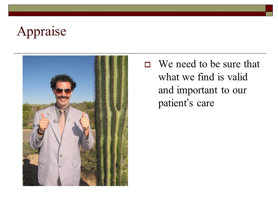 Appraise  We need to be sure that what we find is valid and important to our patient's care