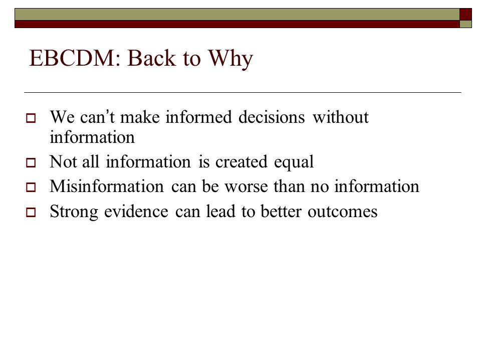 EBCDM: Back to Why  We can't make informed decisions without information  Not all information is created equal  Misinformation can be worse than no information  Strong evidence can lead to better outcomes