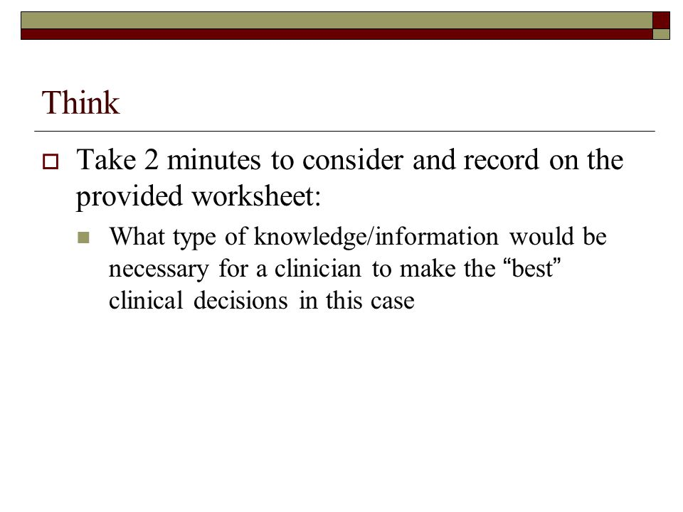 Clinical Decision Making -1  This is a process  Each clinician compiles their own data (as discussed above) and then constructs an argument for a particular disease state based on their interpretation of these facts  The strength of their case will depend on the way in which they gather and assemble information and the validity of the facts
