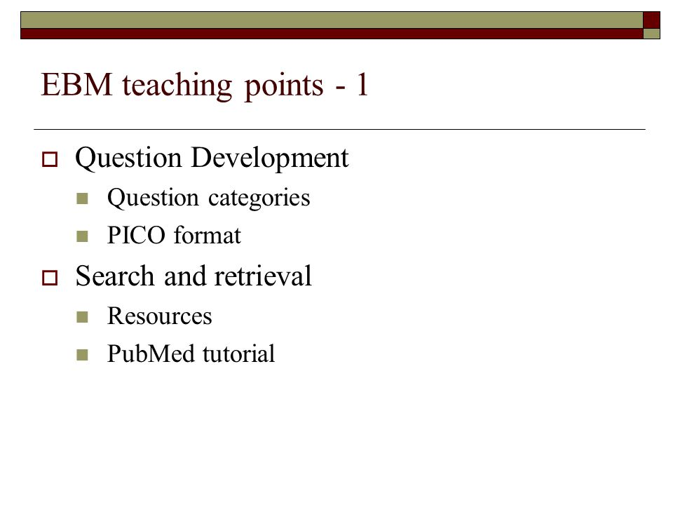 EBM teaching points - 1  Question Development Question categories PICO format  Search and retrieval Resources PubMed tutorial