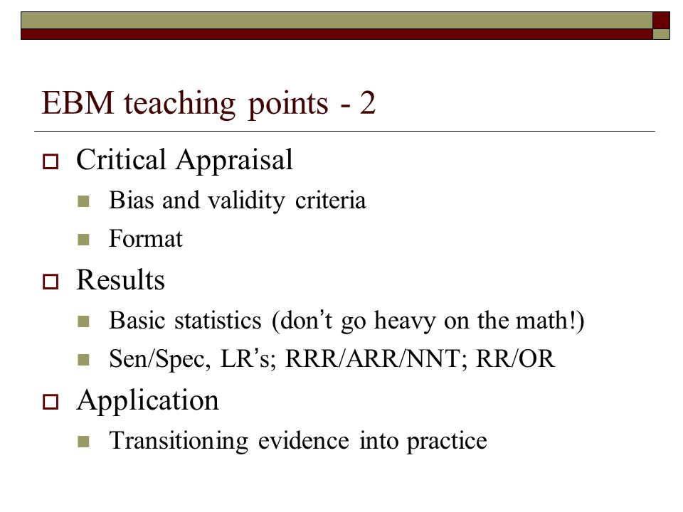 EBM teaching points - 2  Critical Appraisal Bias and validity criteria Format  Results Basic statistics (don't go heavy on the math!) Sen/Spec, LR's; RRR/ARR/NNT; RR/OR  Application Transitioning evidence into practice