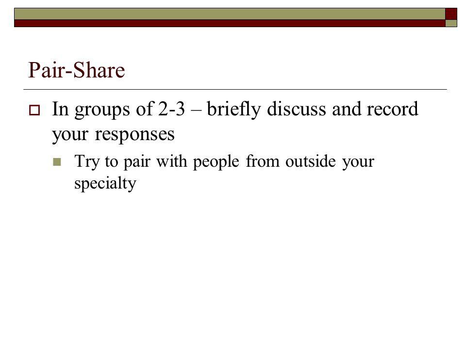 Pair-Share  In groups of 2-3 – briefly discuss and record your responses Try to pair with people from outside your specialty