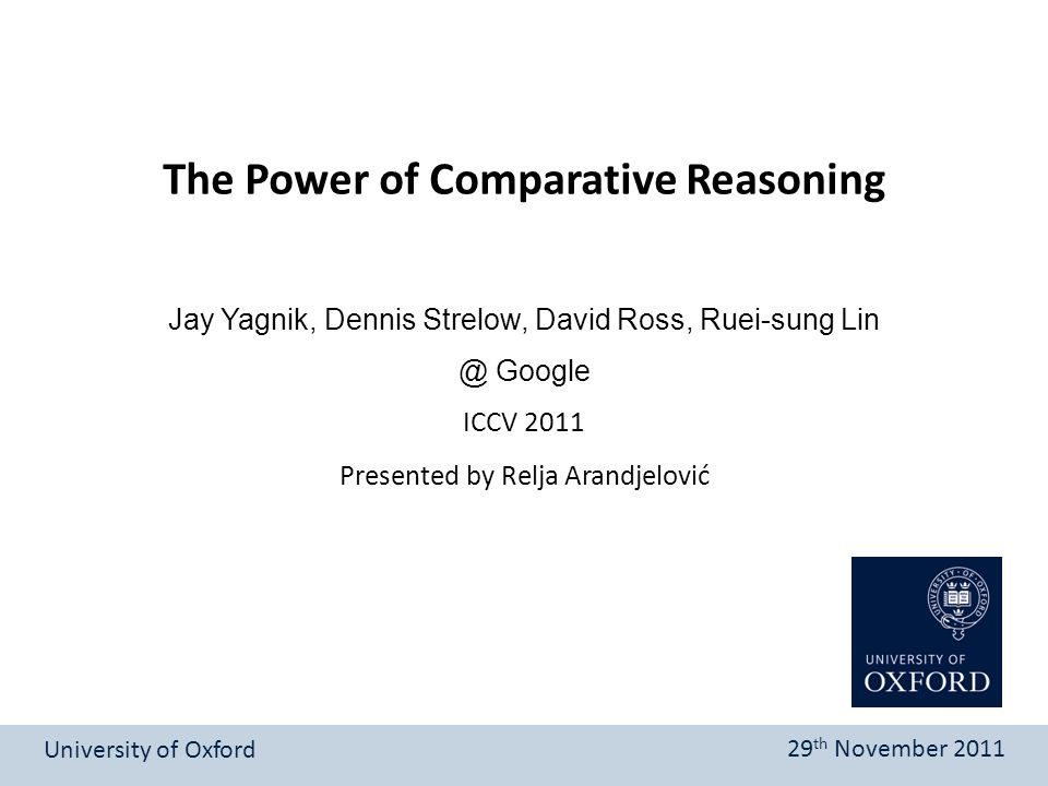 Presented by Relja Arandjelović The Power of Comparative Reasoning University of Oxford 29 th November 2011 Jay Yagnik, Dennis Strelow, David Ross, Ruei-sung Lin @ Google ICCV 2011