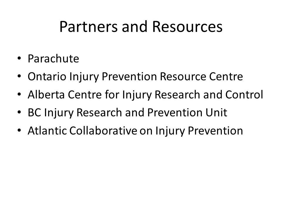 Partners and Resources Parachute Ontario Injury Prevention Resource Centre Alberta Centre for Injury Research and Control BC Injury Research and Preve