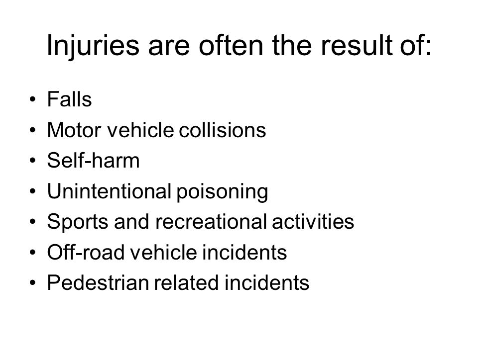 Injuries are often the result of: Falls Motor vehicle collisions Self-harm Unintentional poisoning Sports and recreational activities Off-road vehicle