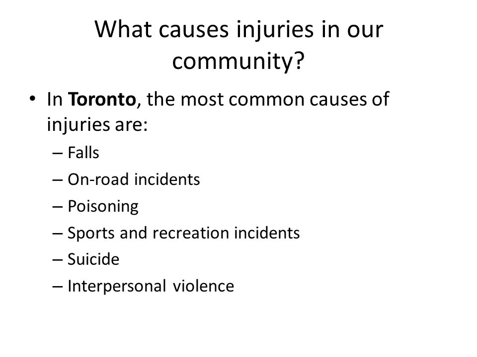 What causes injuries in our community? In Toronto, the most common causes of injuries are: – Falls – On-road incidents – Poisoning – Sports and recrea