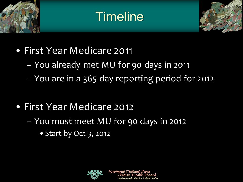 Timeline First Year Medicare 2011 –You already met MU for 90 days in 2011 –You are in a 365 day reporting period for 2012 First Year Medicare 2012 –Yo