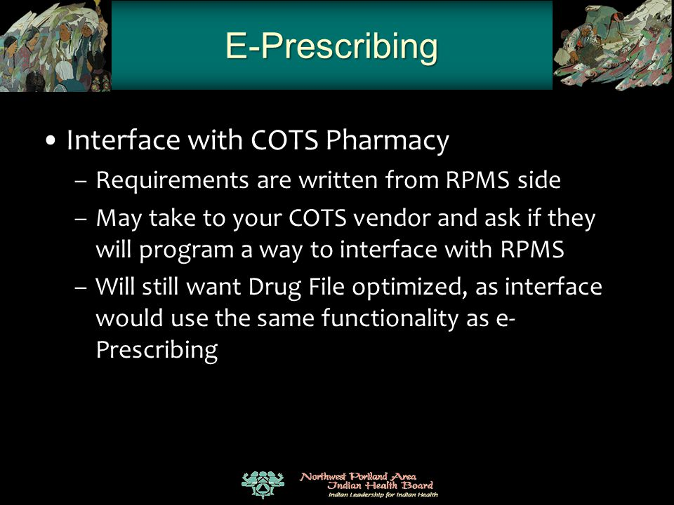 E-Prescribing Interface with COTS Pharmacy –Requirements are written from RPMS side –May take to your COTS vendor and ask if they will program a way t