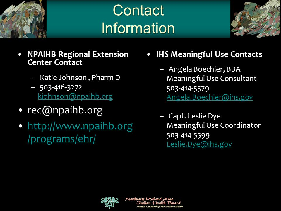 Contact Information NPAIHB Regional Extension Center Contact –Katie Johnson, Pharm D –503-416-3272 kjohnson@npaihb.org rec@npaihb.org http://www.npaih