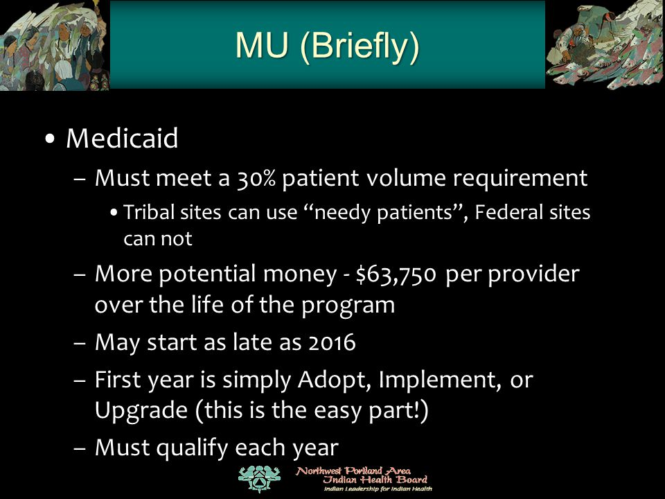 "MU (Briefly) Medicaid –Must meet a 30% patient volume requirement Tribal sites can use ""needy patients"", Federal sites can not –More potential money -"