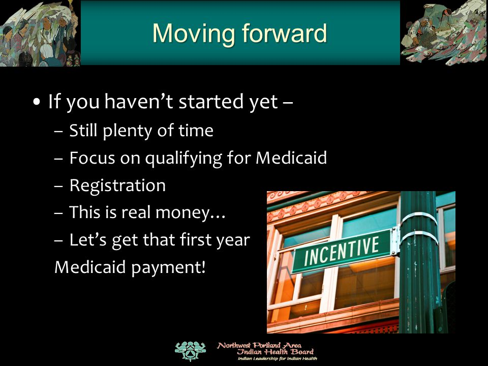 Moving forward If you haven't started yet – –Still plenty of time –Focus on qualifying for Medicaid –Registration –This is real money… –Let's get that