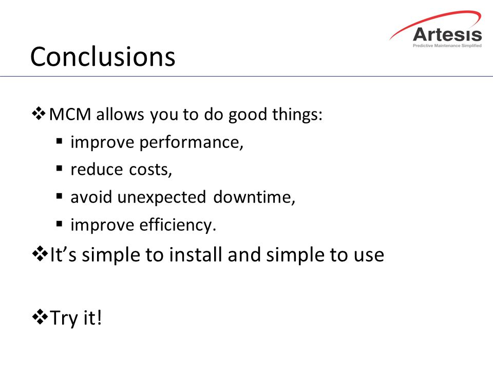 Conclusions  MCM allows you to do good things:  improve performance,  reduce costs,  avoid unexpected downtime,  improve efficiency.