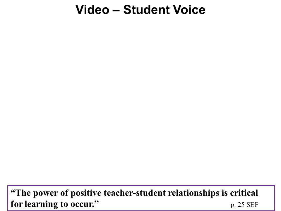 Video – Student Voice The power of positive teacher-student relationships is critical for learning to occur. p.