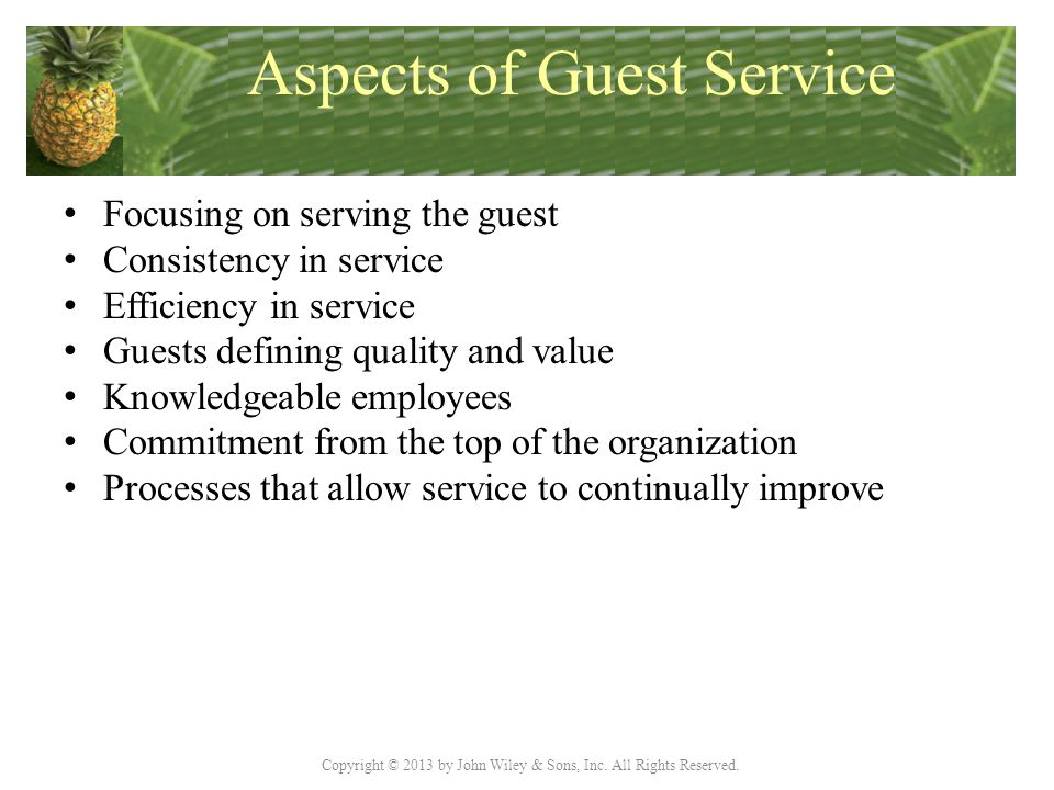 Copyright © 2013 by John Wiley & Sons, Inc. All Rights Reserved. Aspects of Guest Service Focusing on serving the guest Consistency in service Efficie