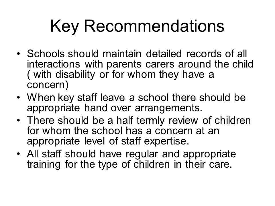 Key Recommendations Schools should maintain detailed records of all interactions with parents carers around the child ( with disability or for whom they have a concern) When key staff leave a school there should be appropriate hand over arrangements.