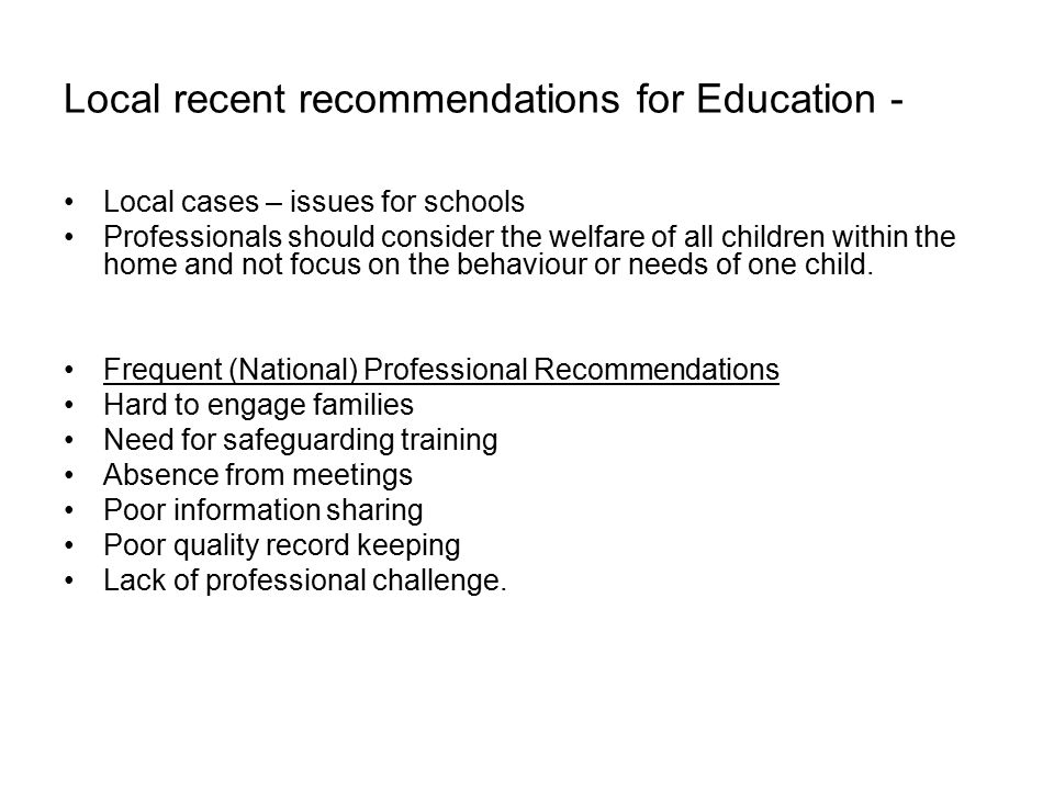 Local recent recommendations for Education - Local cases – issues for schools Professionals should consider the welfare of all children within the home and not focus on the behaviour or needs of one child.