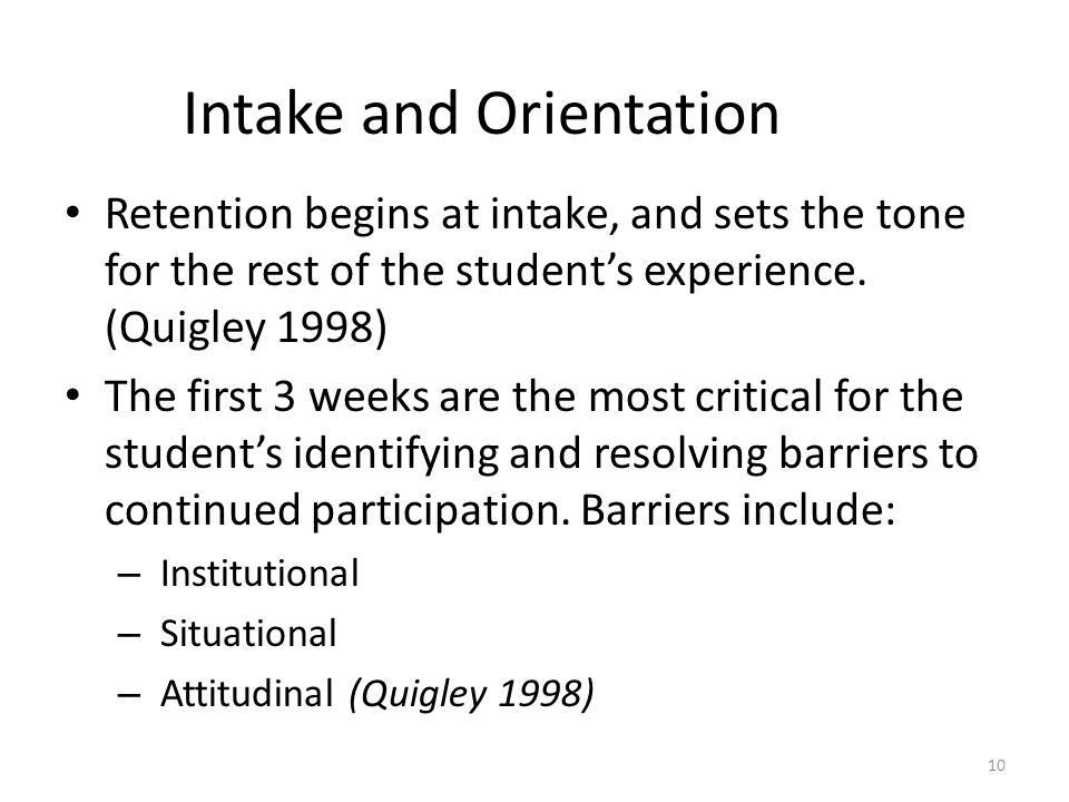 Intake and Orientation Retention begins at intake, and sets the tone for the rest of the student's experience. (Quigley 1998) The first 3 weeks are th