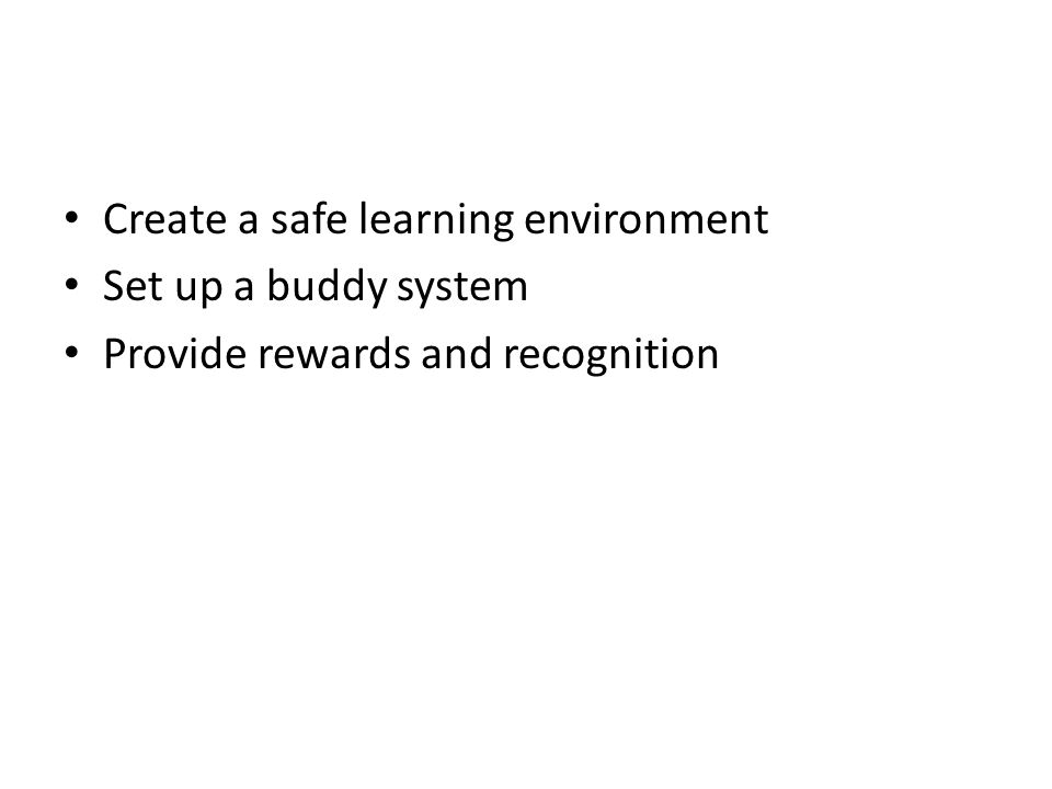 Create a safe learning environment Set up a buddy system Provide rewards and recognition