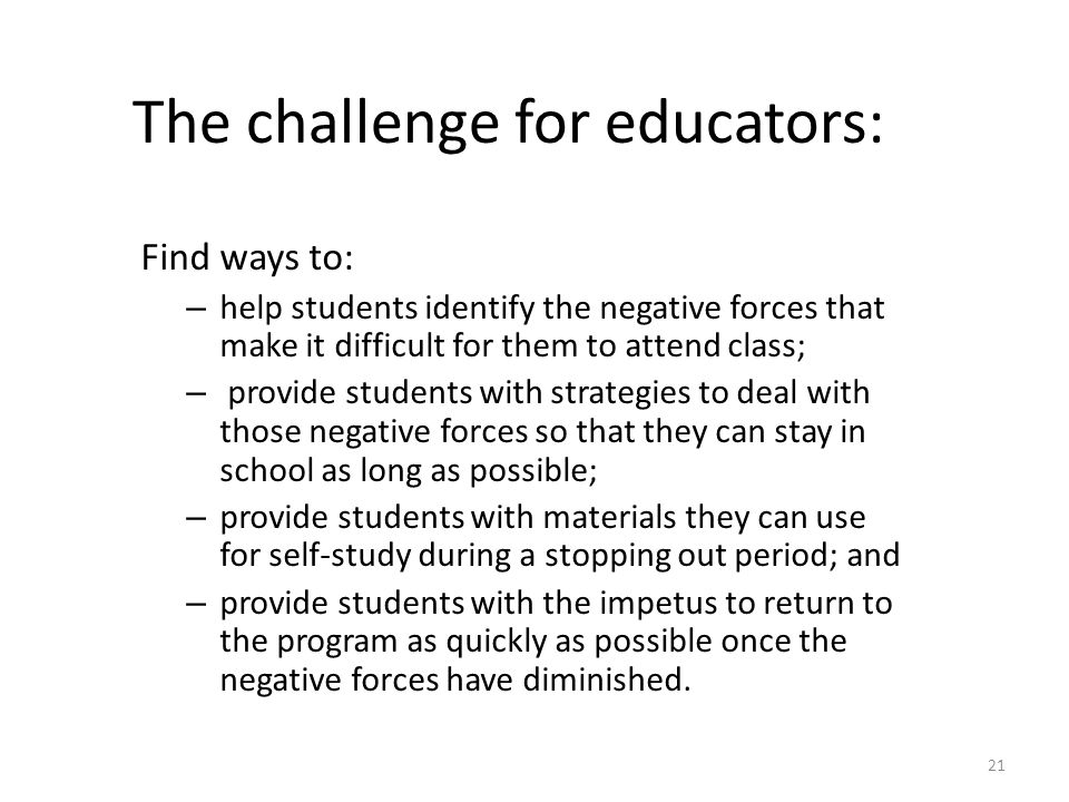 The challenge for educators: Find ways to: – help students identify the negative forces that make it difficult for them to attend class; – provide stu
