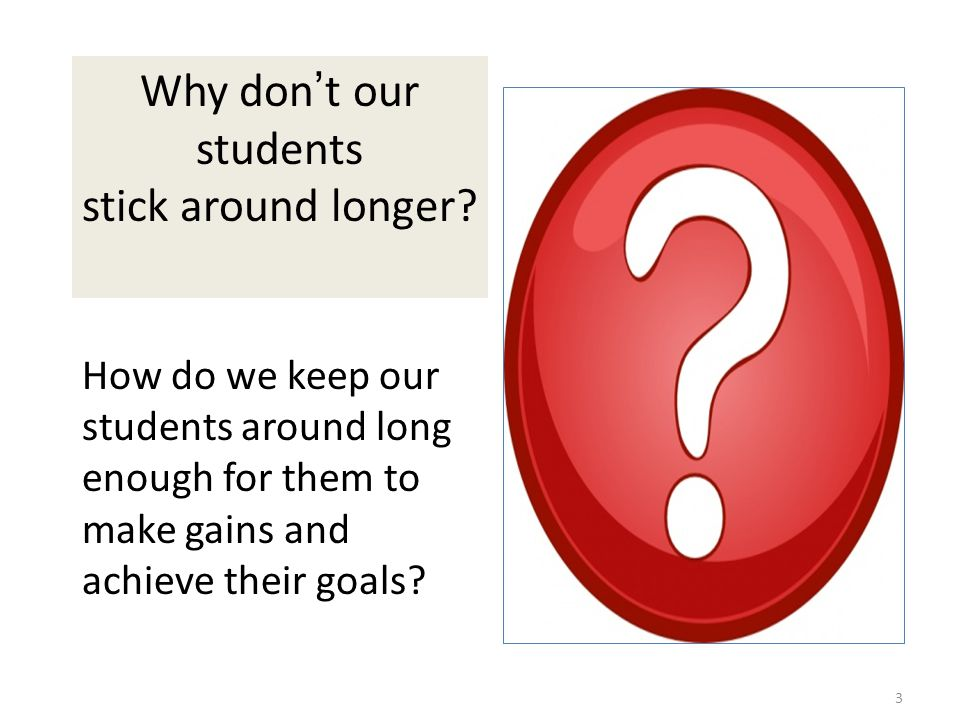 3 Why don ' t our students stick around longer? How do we keep our students around long enough for them to make gains and achieve their goals?