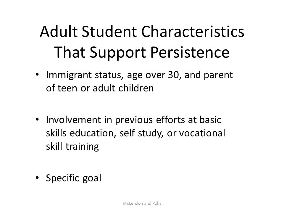 McLendon and Polis Adult Student Characteristics That Support Persistence Immigrant status, age over 30, and parent of teen or adult children Involvem