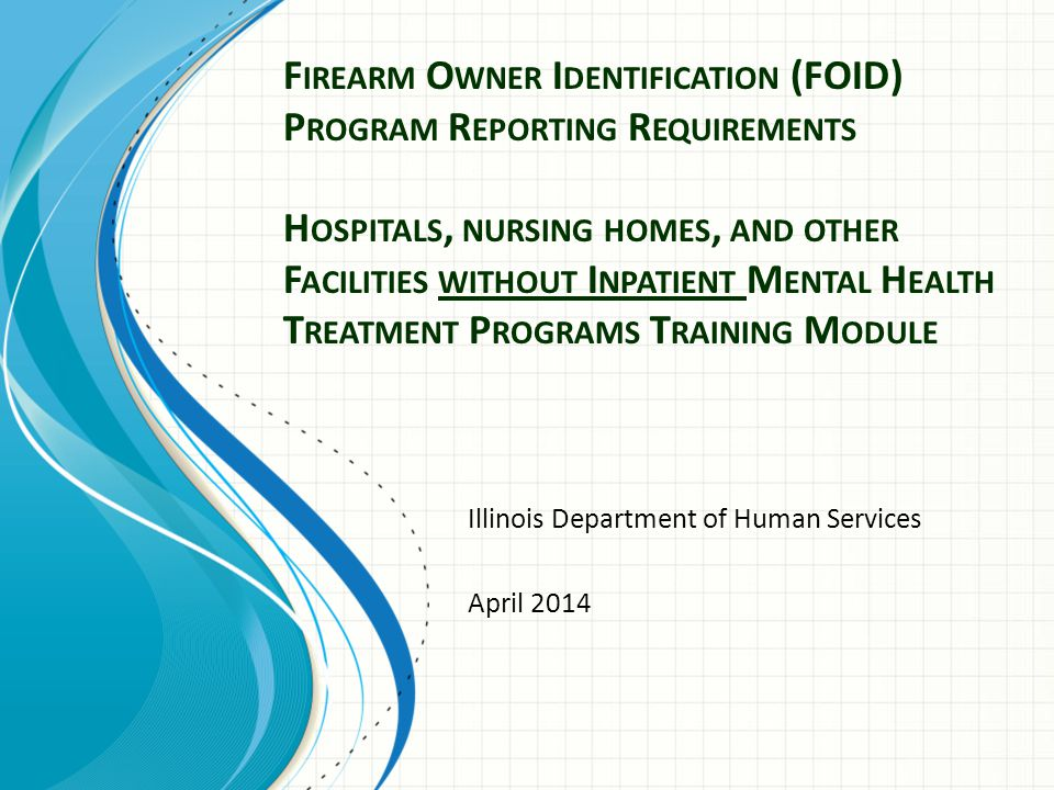 F IREARM O WNER I DENTIFICATION (FOID) P ROGRAM R EPORTING R EQUIREMENTS H OSPITALS, NURSING HOMES, AND OTHER F ACILITIES WITHOUT I NPATIENT M ENTAL H EALTH T REATMENT P ROGRAMS T RAINING M ODULE Illinois Department of Human Services April 2014