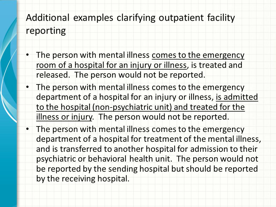 Additional examples clarifying outpatient facility reporting The person with mental illness comes to the emergency room of a hospital for an injury or illness, is treated and released.