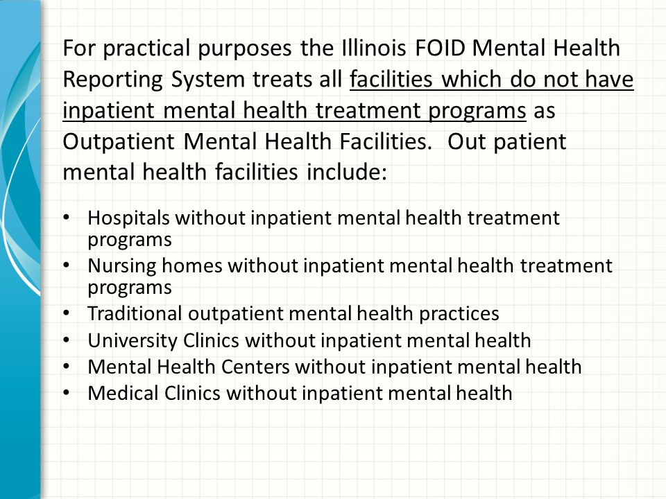 For practical purposes the Illinois FOID Mental Health Reporting System treats all facilities which do not have inpatient mental health treatment programs as Outpatient Mental Health Facilities.
