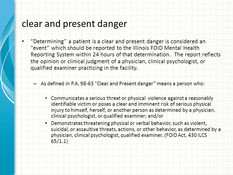 clear and present danger Determining a patient is a clear and present danger is considered an event which should be reported to the Illinois FOID Mental Health Reporting System within 24 hours of that determination.
