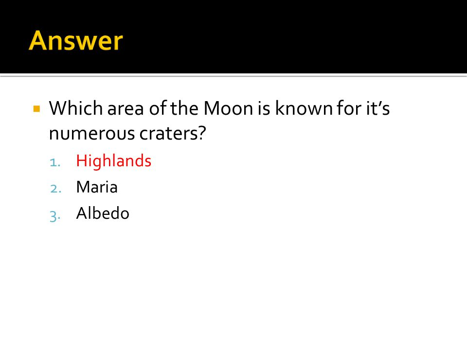  Which area of the Moon is known for it's numerous craters 1. Highlands 2. Maria 3. Albedo