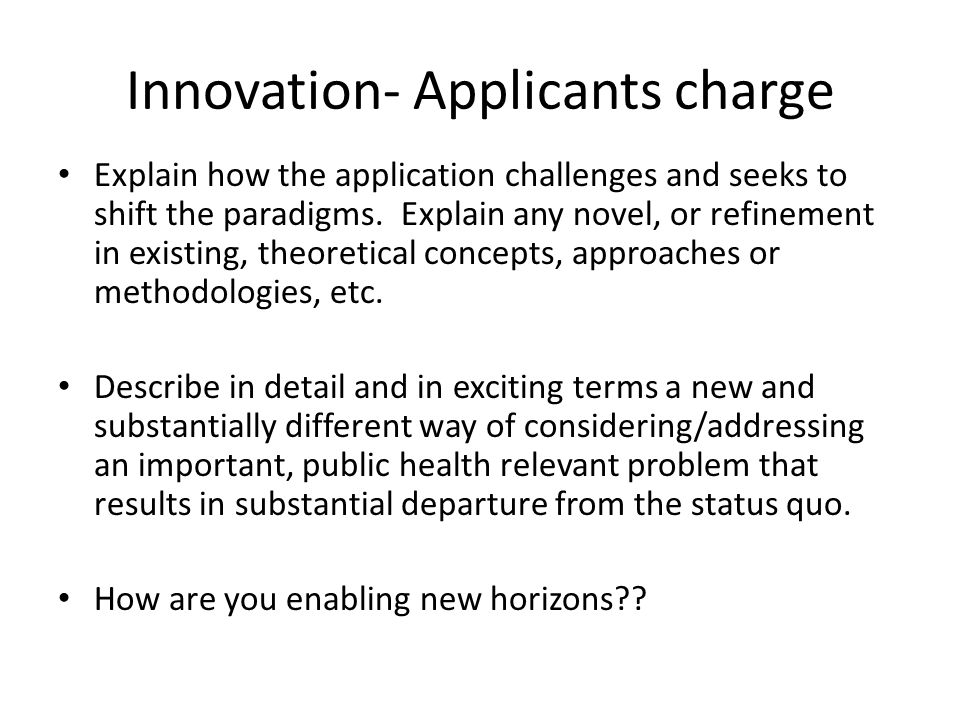 Innovation- Applicants charge Explain how the application challenges and seeks to shift the paradigms.