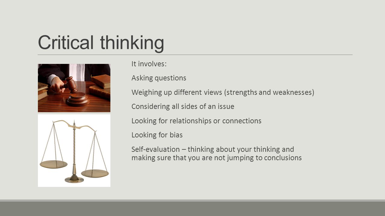 Critical thinking It involves: Asking questions Weighing up different views (strengths and weaknesses) Considering all sides of an issue Looking for relationships or connections Looking for bias Self-evaluation – thinking about your thinking and making sure that you are not jumping to conclusions