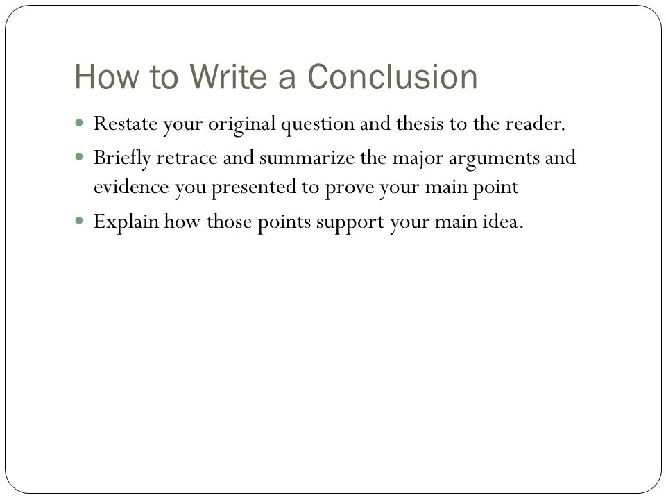 How to Write a Conclusion Restate your original question and thesis to the reader. Briefly retrace and summarize the major arguments and evidence you