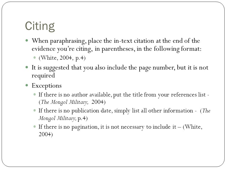 Citing When paraphrasing, place the in-text citation at the end of the evidence you're citing, in parentheses, in the following format: (White, 2004,