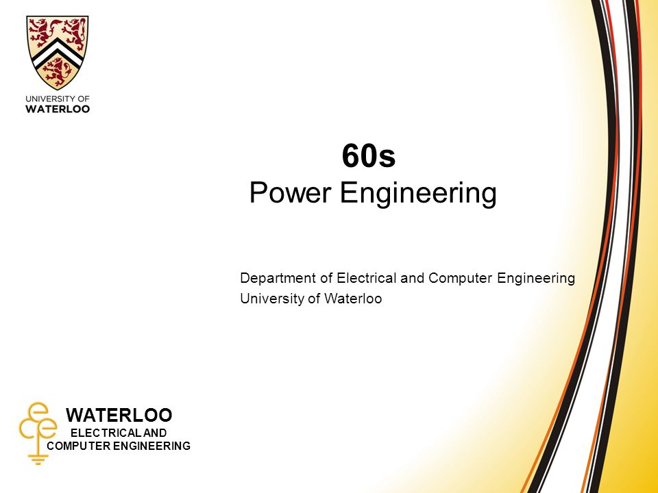 WATERLOO ELECTRICAL AND COMPUTER ENGINEERING 60s: Power Engineering 1 WATERLOO ELECTRICAL AND COMPUTER ENGINEERING 60s Power Engineering Department of Electrical and Computer Engineering University of Waterloo