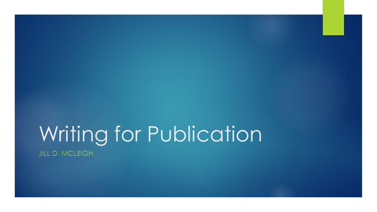 Writing for Publication JILL D. MCLEIGH