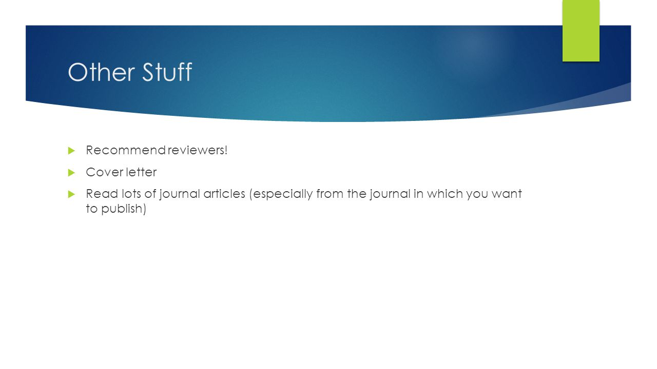 Other Stuff  Recommend reviewers!  Cover letter  Read lots of journal articles (especially from the journal in which you want to publish)