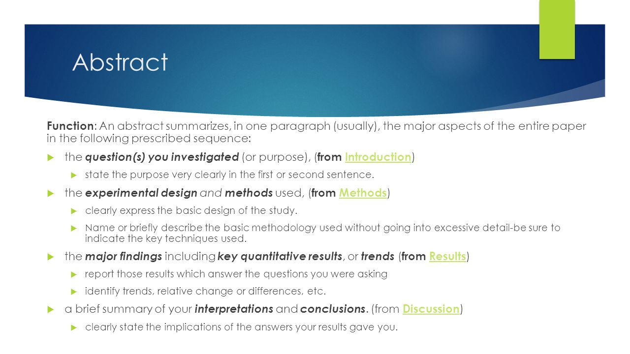 Abstract Function : An abstract summarizes, in one paragraph (usually), the major aspects of the entire paper in the following prescribed sequence:  the question(s) you investigated (or purpose), ( from Introduction )Introduction  state the purpose very clearly in the first or second sentence.