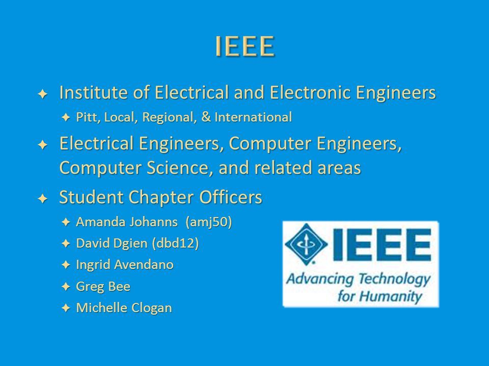  Institute of Electrical and Electronic Engineers  Pitt, Local, Regional, & International  Electrical Engineers, Computer Engineers, Computer Science, and related areas  Student Chapter Officers  Amanda Johanns (amj50)  David Dgien (dbd12)  Ingrid Avendano  Greg Bee  Michelle Clogan