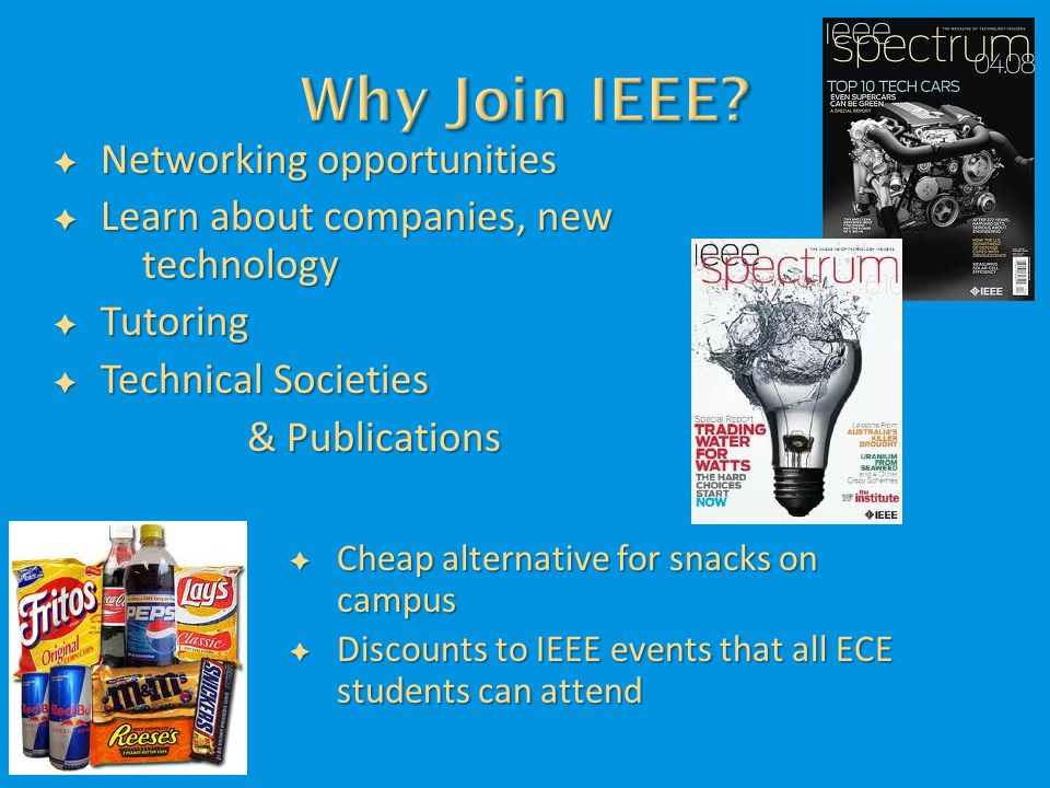  Networking opportunities  Learn about companies, new technology  Tutoring  Technical Societies & Publications  Cheap alternative for snacks on campus  Discounts to IEEE events that all ECE students can attend