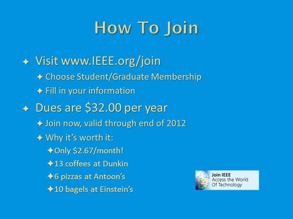  Visit www.IEEE.org/join  Choose Student/Graduate Membership  Fill in your information  Dues are $32.00 per year  Join now, valid through end of 2012  Why it's worth it:  Only $2.67/month.