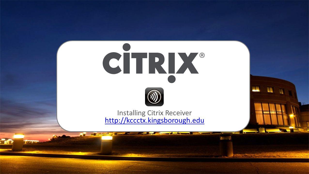 Installing Citrix Receiver http://kccctx.kingsborough.edu http://kccctx.kingsborough.edu