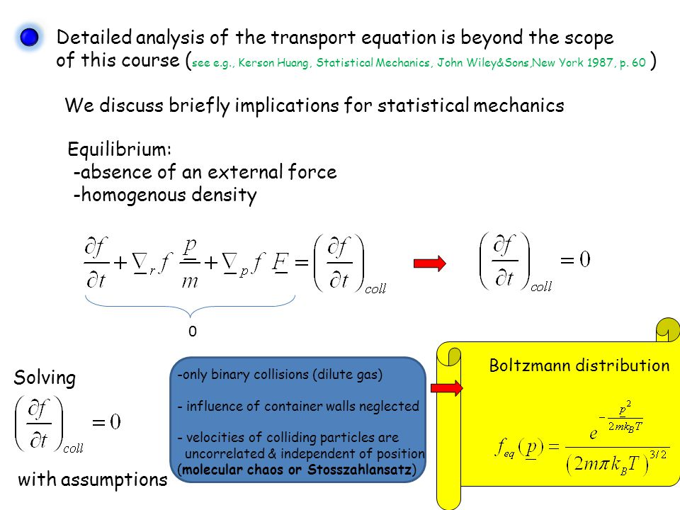 Detailed analysis of the transport equation is beyond the scope of this course ( see e.g., Kerson Huang, Statistical Mechanics, John Wiley&Sons,New York 1987, p.