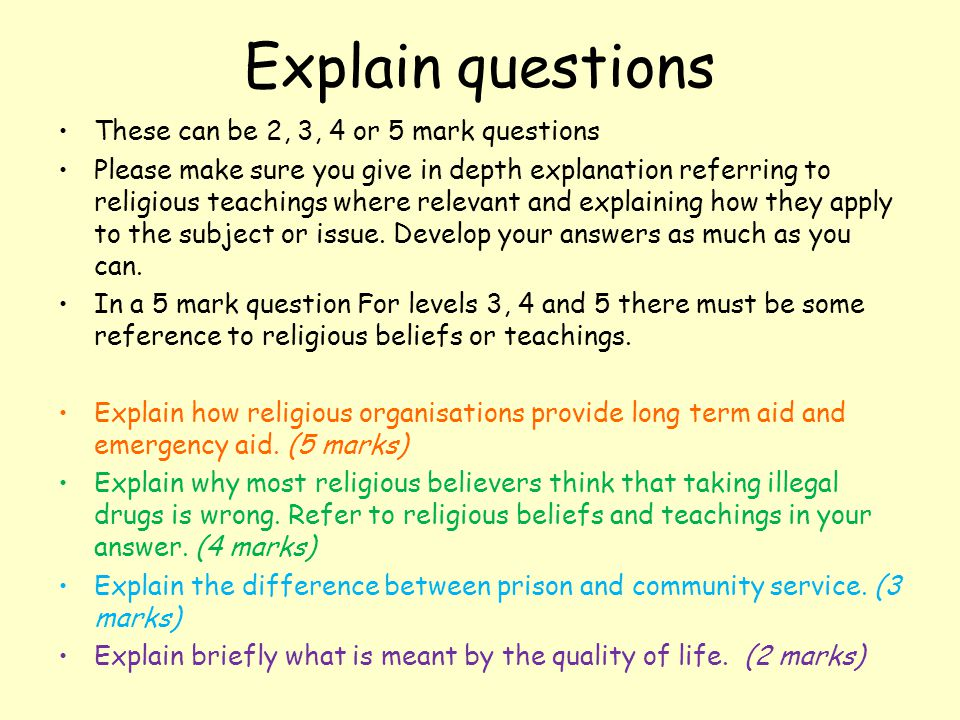 Explain questions These can be 2, 3, 4 or 5 mark questions Please make sure you give in depth explanation referring to religious teachings where relevant and explaining how they apply to the subject or issue.