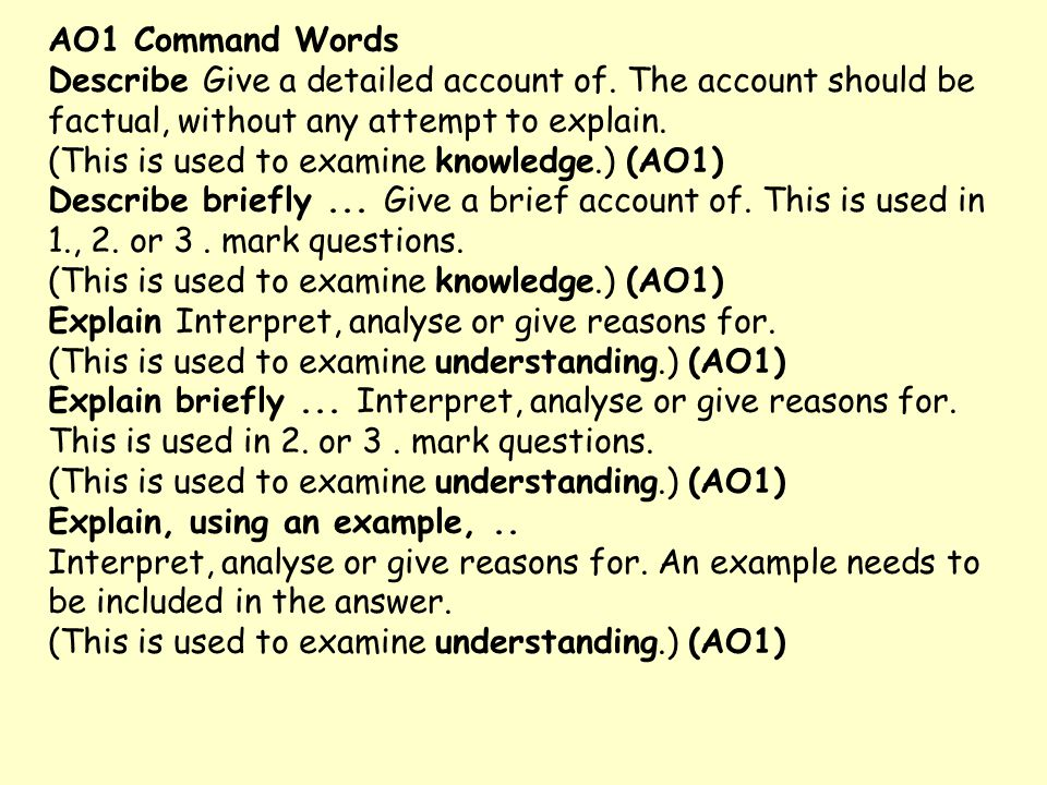 AO1 Command Words Describe Give a detailed account of. The account should be factual, without any attempt to explain. (This is used to examine knowled