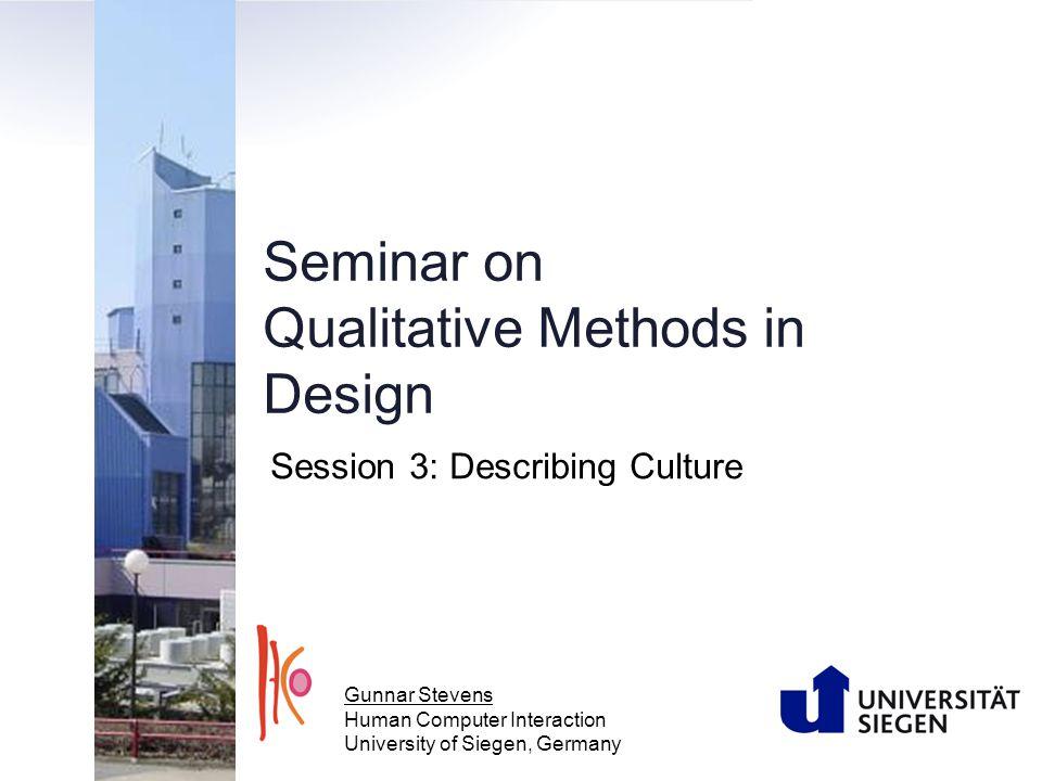 Seminar on Qualitative Methods in Design Session 3: Describing Culture Gunnar Stevens Human Computer Interaction University of Siegen, Germany