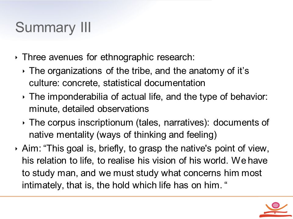 Summary III ‣ Three avenues for ethnographic research: ‣ The organizations of the tribe, and the anatomy of it's culture: concrete, statistical documentation ‣ The imponderabilia of actual life, and the type of behavior: minute, detailed observations ‣ The corpus inscriptionum (tales, narratives): documents of native mentality (ways of thinking and feeling) ‣ Aim: This goal is, briefly, to grasp the native s point of view, his relation to life, to realise his vision of his world.