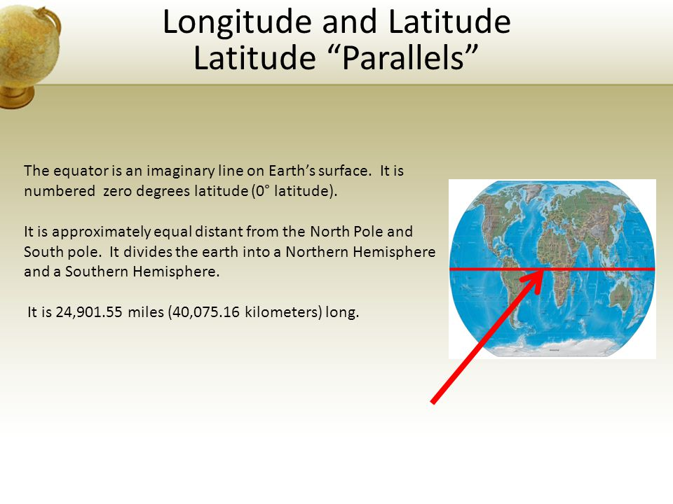 "Longitude and Latitude Latitude ""Parallels"" The equator is an imaginary line on Earth's surface. It is numbered zero degrees latitude (0° latitude). I"