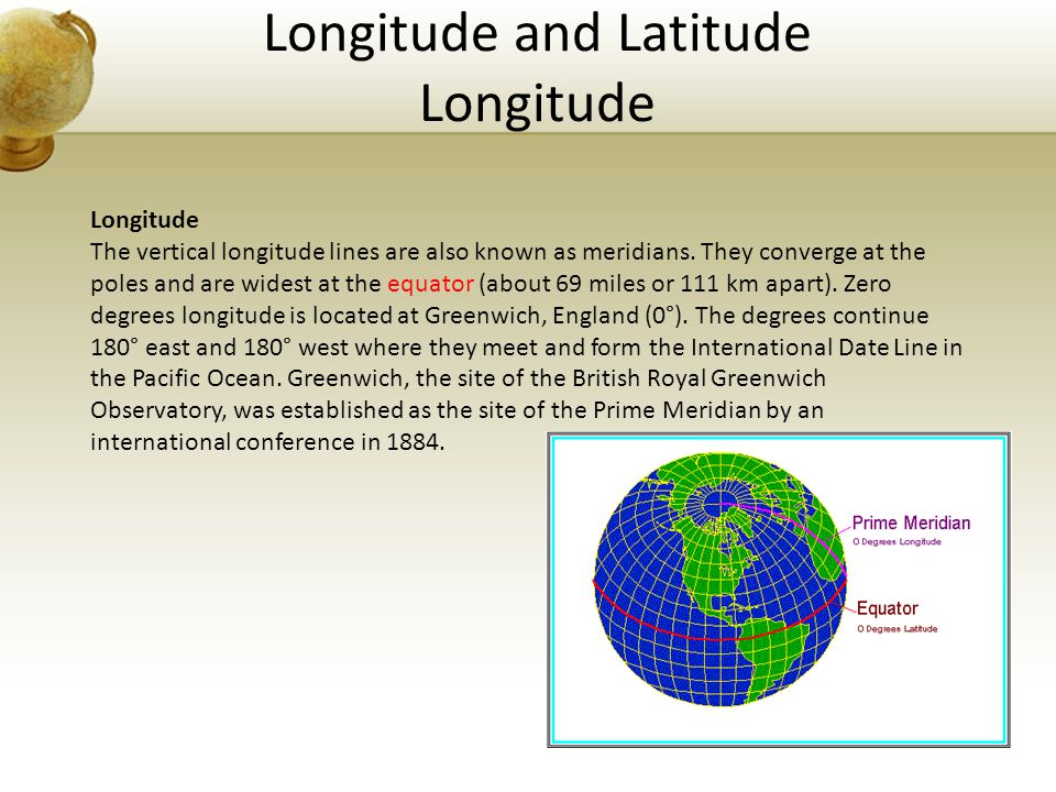 Longitude and Latitude Longitude Longitude The vertical longitude lines are also known as meridians. They converge at the poles and are widest at the