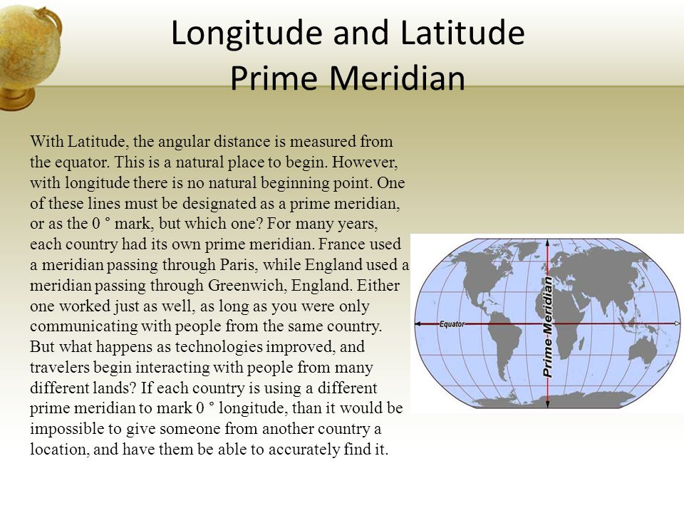 Longitude and Latitude Prime Meridian With Latitude, the angular distance is measured from the equator. This is a natural place to begin. However, wit